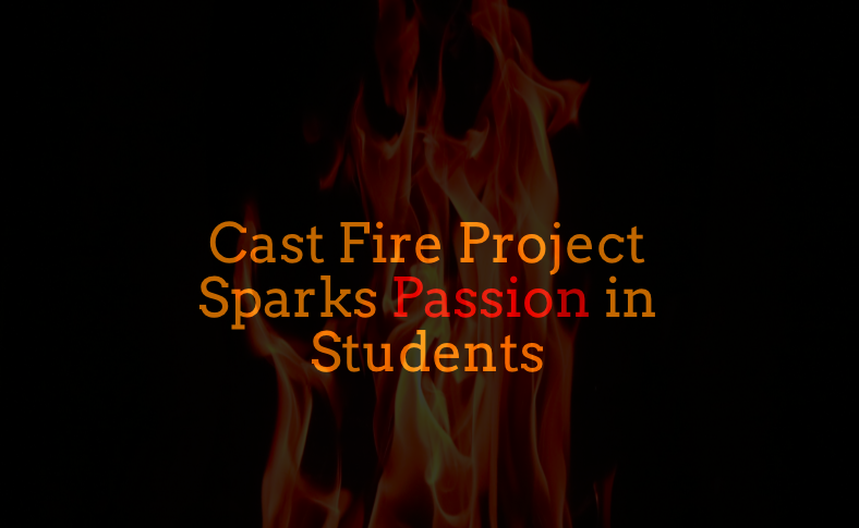 Cast Fire Project Sparks Passion in Students